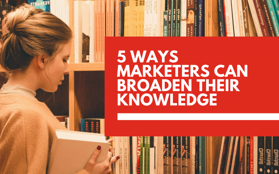 5 ways marketers can broaden their knowledge