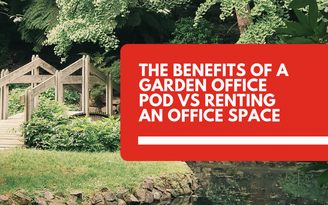 The Benefits of a Garden Office Pod Vs Renting an Office Space