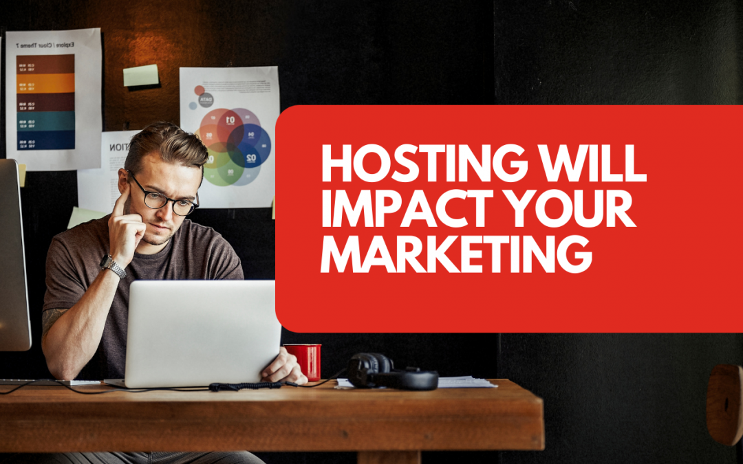 Website Hosting Will Impact Your Marketing – Here's How